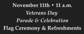 November 11th at 11 a.m. Veterans Day Parade and Celebration including Flag Ceremony & Refreshments